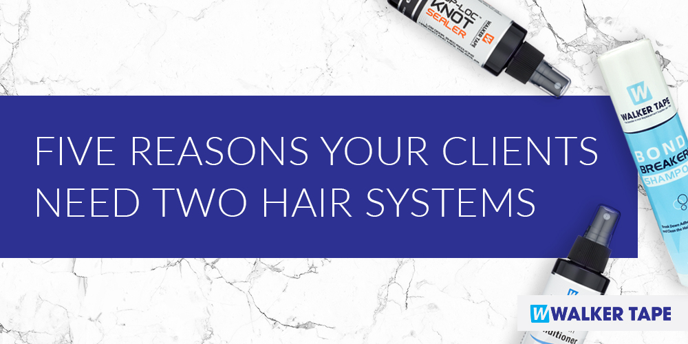Why Your Clients Need Two Hair Systems