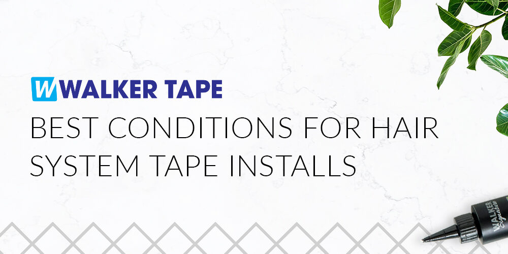 Best Conditions for hair System Tape Installs